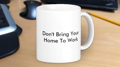 Don't Bring Your Home To Work